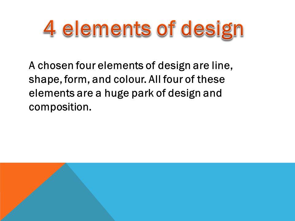 A chosen four elements of design are line, shape, form, and colour.