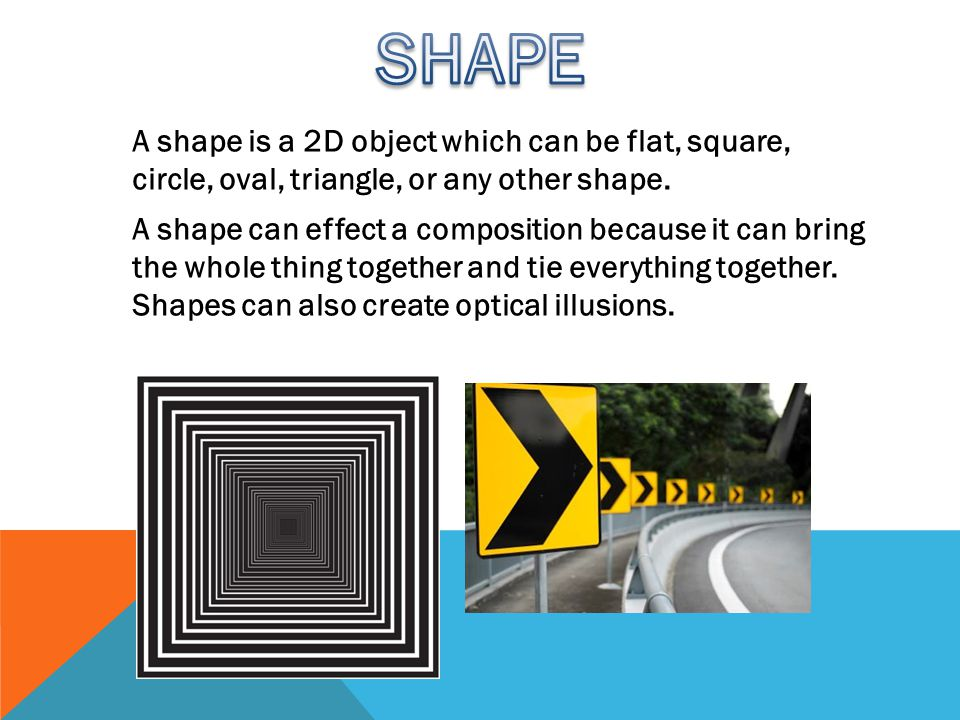 A shape is a 2D object which can be flat, square, circle, oval, triangle, or any other shape.