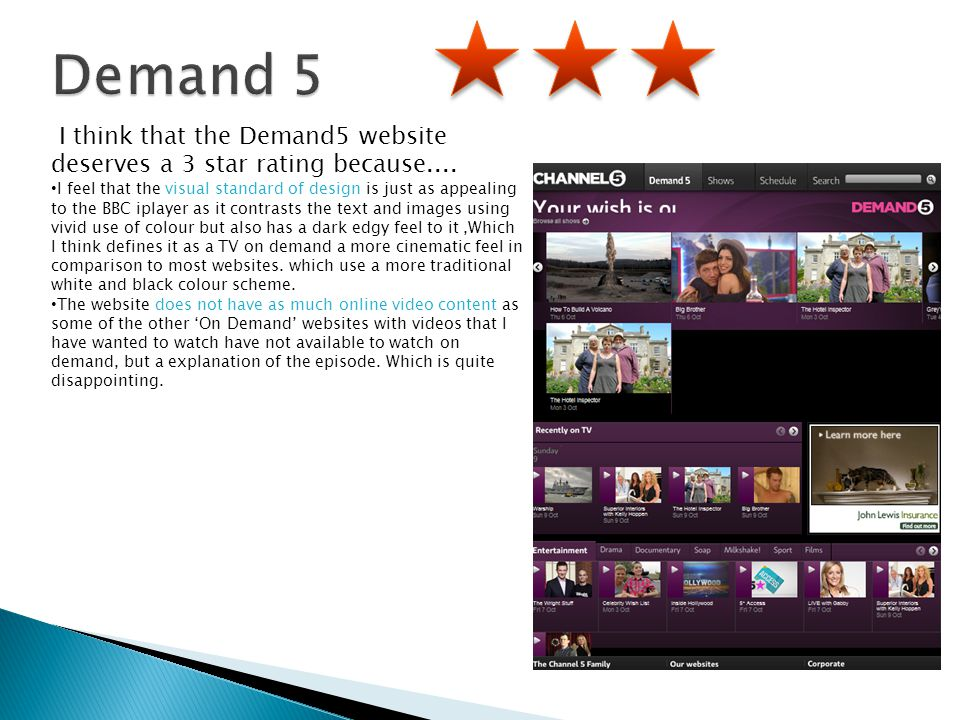 I think that the Demand5 website deserves a 3 star rating because.... I feel that the visual standard of design is just as appealing to the BBC iplaye