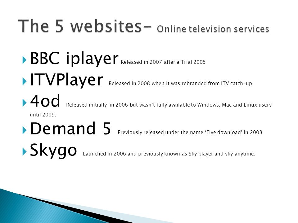  BBC iplayer Released in 2007 after a Trial 2005  ITVPlayer Released in 2008 when It was rebranded from ITV catch-up  4od Released initially in 200