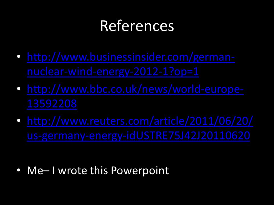 References http://www.businessinsider.com/german- nuclear-wind-energy-2012-1?op=1 http://www.businessinsider.com/german- nuclear-wind-energy-2012-1?op=1 http://www.bbc.co.uk/news/world-europe- 13592208 http://www.bbc.co.uk/news/world-europe- 13592208 http://www.reuters.com/article/2011/06/20/ us-germany-energy-idUSTRE75J42J20110620 http://www.reuters.com/article/2011/06/20/ us-germany-energy-idUSTRE75J42J20110620 Me– I wrote this Powerpoint
