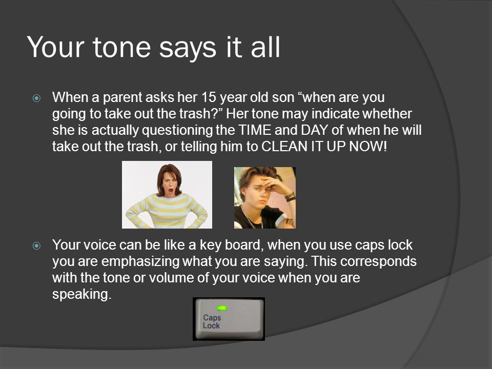 Your tone says it all  When a parent asks her 15 year old son when are you going to take out the trash Her tone may indicate whether she is actually questioning the TIME and DAY of when he will take out the trash, or telling him to CLEAN IT UP NOW.