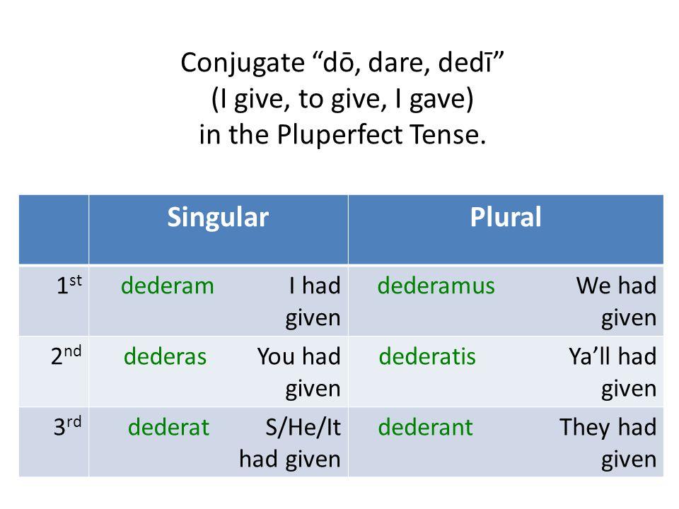 "Conjugate ""dō, dare, dedī"" (I give, to give, I gave) in the Pluperfect Tense. SingularPlural 1 st dederam I had given dederamus We had given 2 nd dede"
