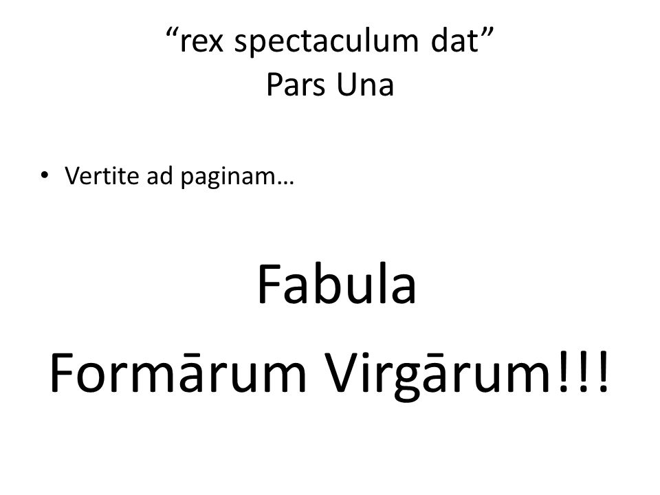 """rex spectaculum dat"" Pars Una Vertite ad paginam… Fabula Formārum Virgārum!!!"