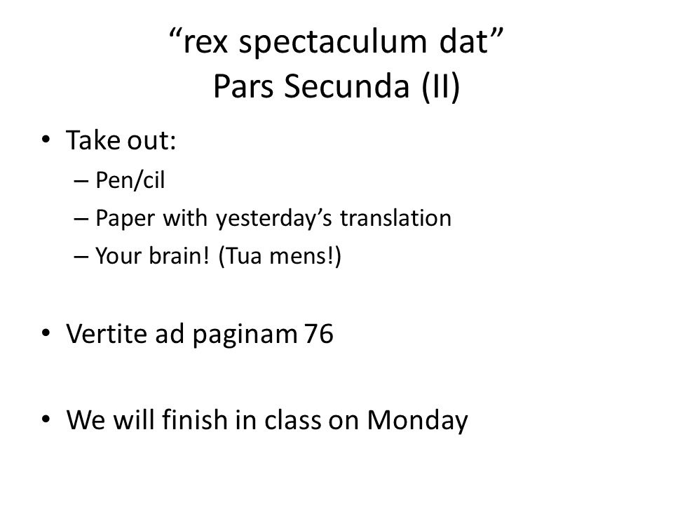 """""""rex spectaculum dat"""" Pars Secunda (II) Take out: – Pen/cil – Paper with yesterday's translation – Your brain! (Tua mens!) Vertite ad paginam 76 We wi"""
