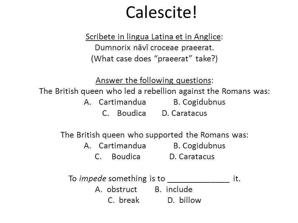 """Calescite! Scribete in lingua Latina et in Anglice: Dumnorix nāvī croceae praeerat. (What case does """"praeerat"""" take?) Answer the following questions:"""