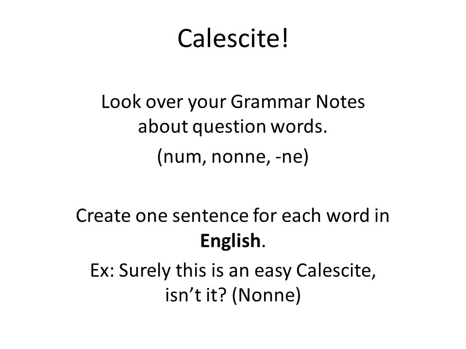 Calescite! Look over your Grammar Notes about question words. (num, nonne, -ne) Create one sentence for each word in English. Ex: Surely this is an ea