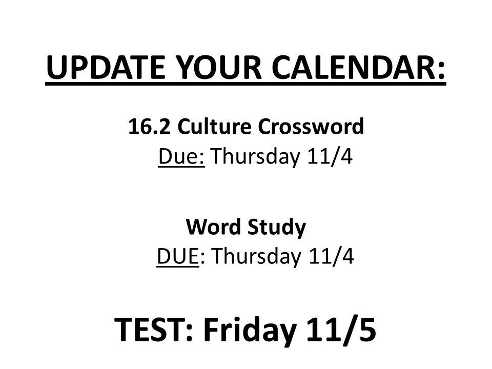 TEST: Friday 11/5 16.2 Culture Crossword Due: Thursday 11/4 Word Study DUE: Thursday 11/4 UPDATE YOUR CALENDAR: