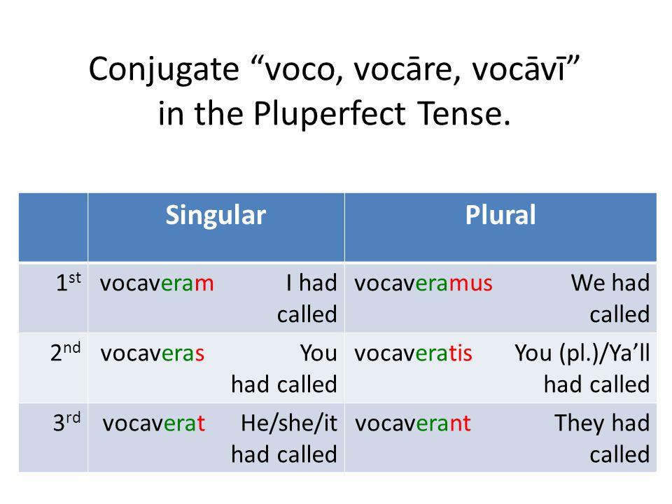"Conjugate ""voco, vocāre, vocāvī"" in the Pluperfect Tense. SingularPlural 1 st vocaveram I had called vocaveramus We had called 2 nd vocaveras You had"