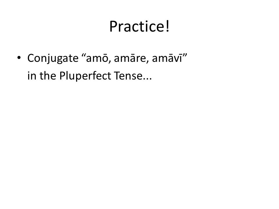 "Practice! Conjugate ""amō, amāre, amāvī"" in the Pluperfect Tense..."