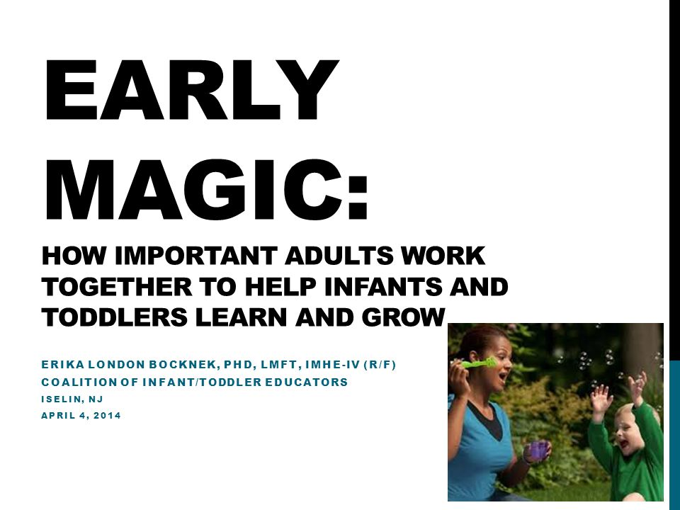 EARLY MAGIC: HOW IMPORTANT ADULTS WORK TOGETHER TO HELP INFANTS AND TODDLERS LEARN AND GROW ERIKA LONDON BOCKNEK, PHD, LMFT, IMHE-IV (R/F) COALITION OF INFANT/TODDLER EDUCATORS ISELIN, NJ APRIL 4, 2014