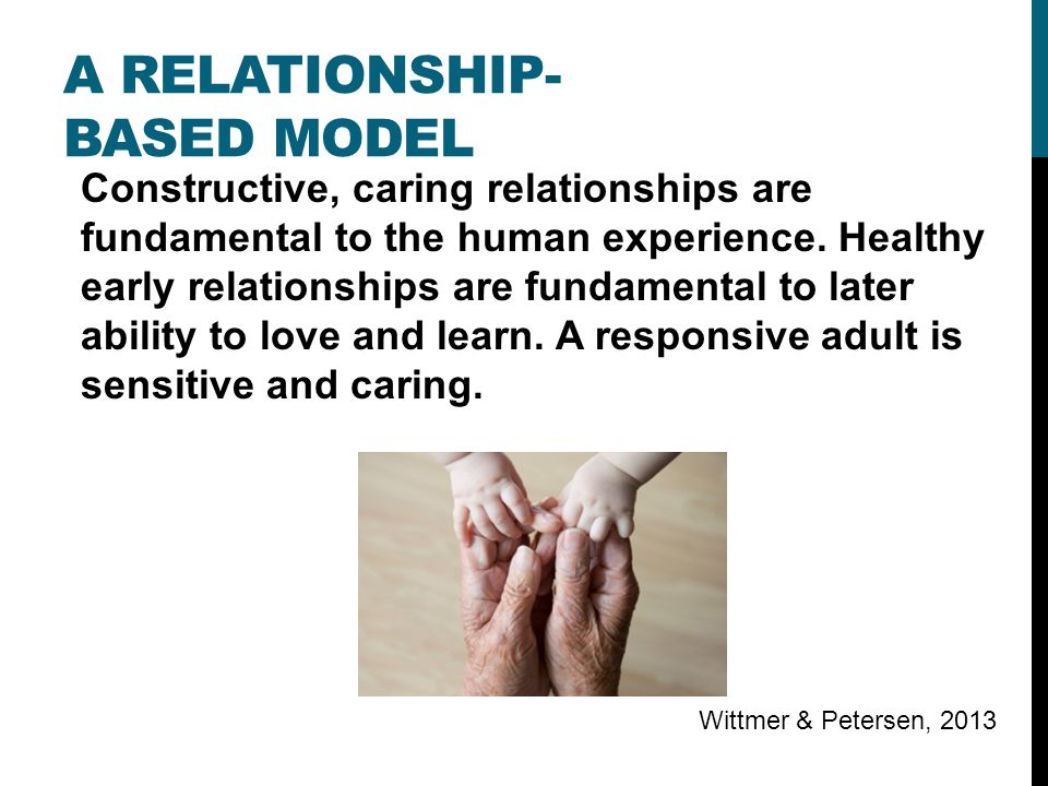 A RELATIONSHIP- BASED MODEL Constructive, caring relationships are fundamental to the human experience.
