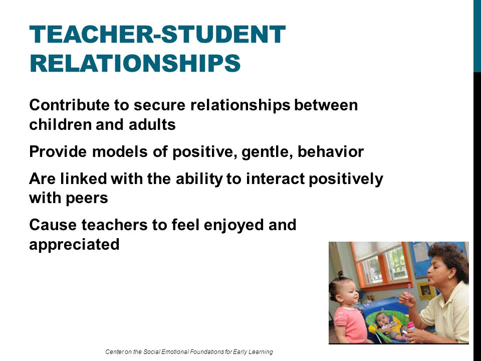 Contribute to secure relationships between children and adults Provide models of positive, gentle, behavior Are linked with the ability to interact positively with peers Cause teachers to feel enjoyed and appreciated TEACHER-STUDENT RELATIONSHIPS Center on the Social Emotional Foundations for Early Learning