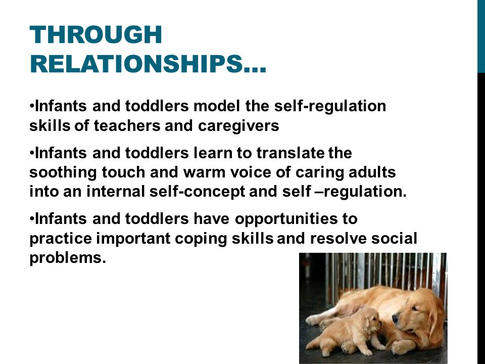 THROUGH RELATIONSHIPS… Infants and toddlers model the self-regulation skills of teachers and caregivers Infants and toddlers learn to translate the soothing touch and warm voice of caring adults into an internal self-concept and self –regulation.