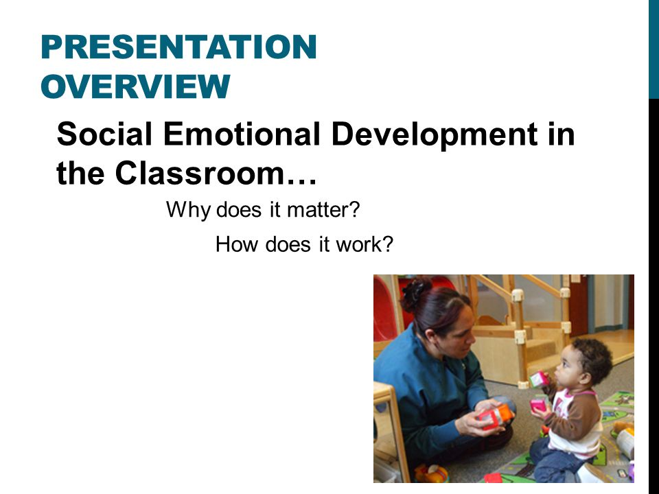 PRESENTATION OVERVIEW Social Emotional Development in the Classroom… Why does it matter.