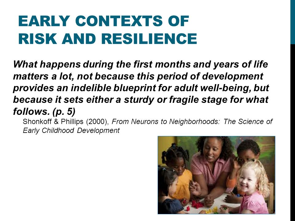 EARLY CONTEXTS OF RISK AND RESILIENCE What happens during the first months and years of life matters a lot, not because this period of development provides an indelible blueprint for adult well-being, but because it sets either a sturdy or fragile stage for what follows.