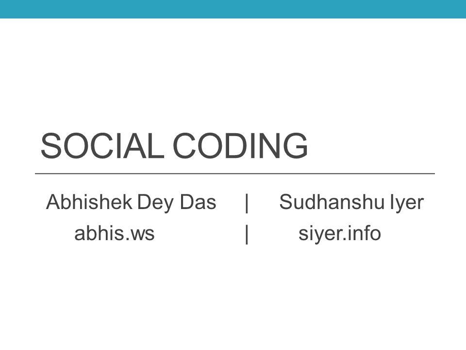 SOCIAL CODING Abhishek Dey Das |Sudhanshu Iyer abhis.ws|siyer.info