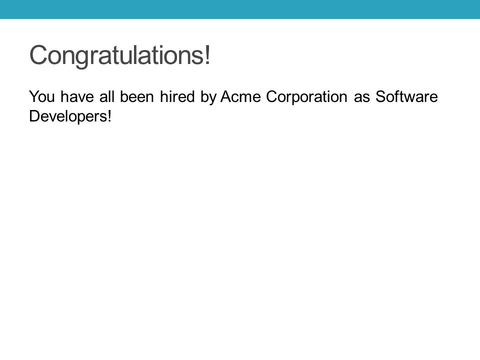 Congratulations! You have all been hired by Acme Corporation as Software Developers!