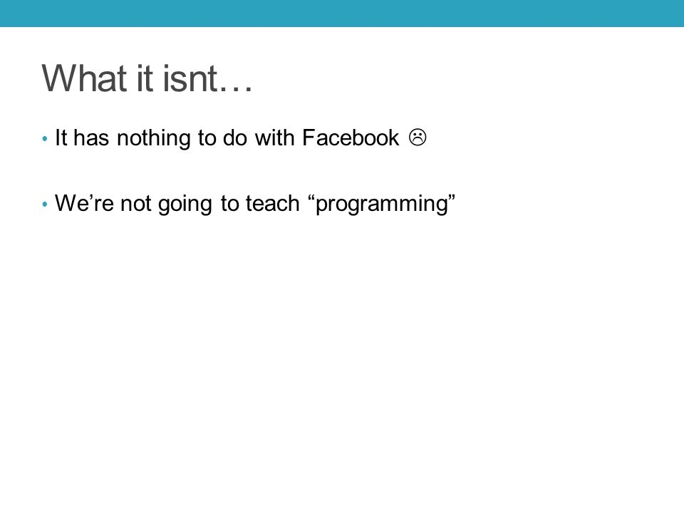 What it isnt… It has nothing to do with Facebook  We're not going to teach programming