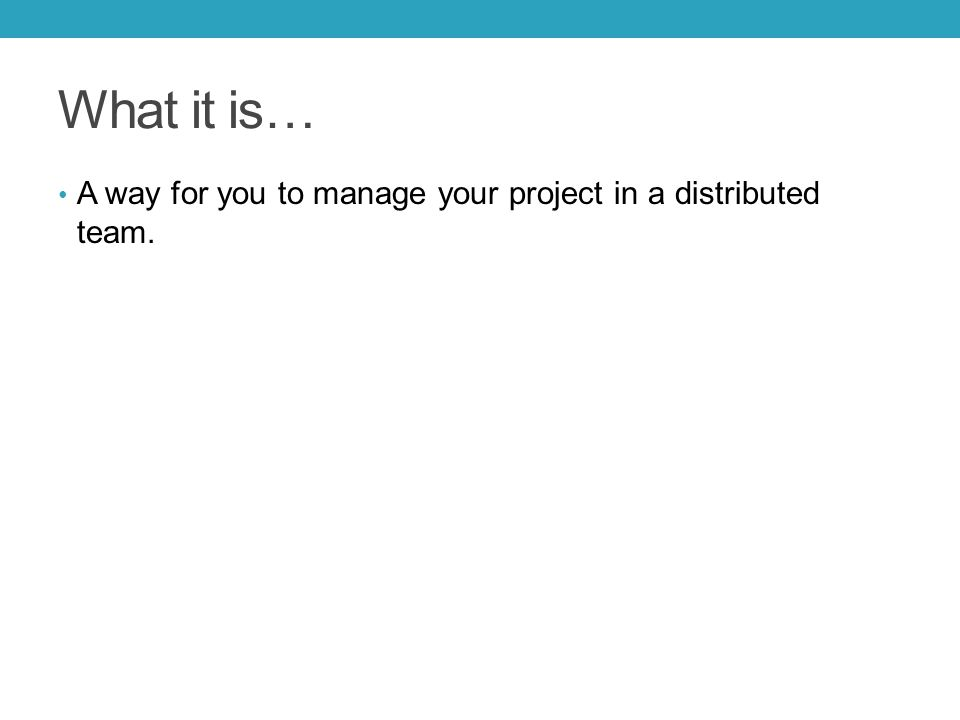 What it is… A way for you to manage your project in a distributed team.