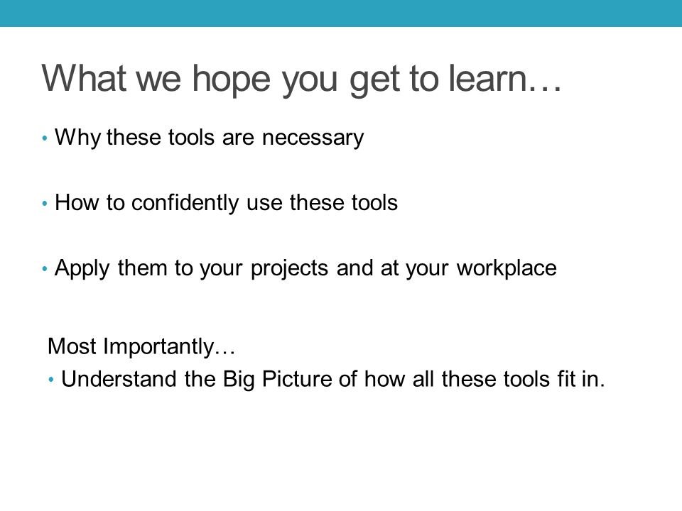 What we hope you get to learn… Why these tools are necessary How to confidently use these tools Apply them to your projects and at your workplace Most Importantly… Understand the Big Picture of how all these tools fit in.