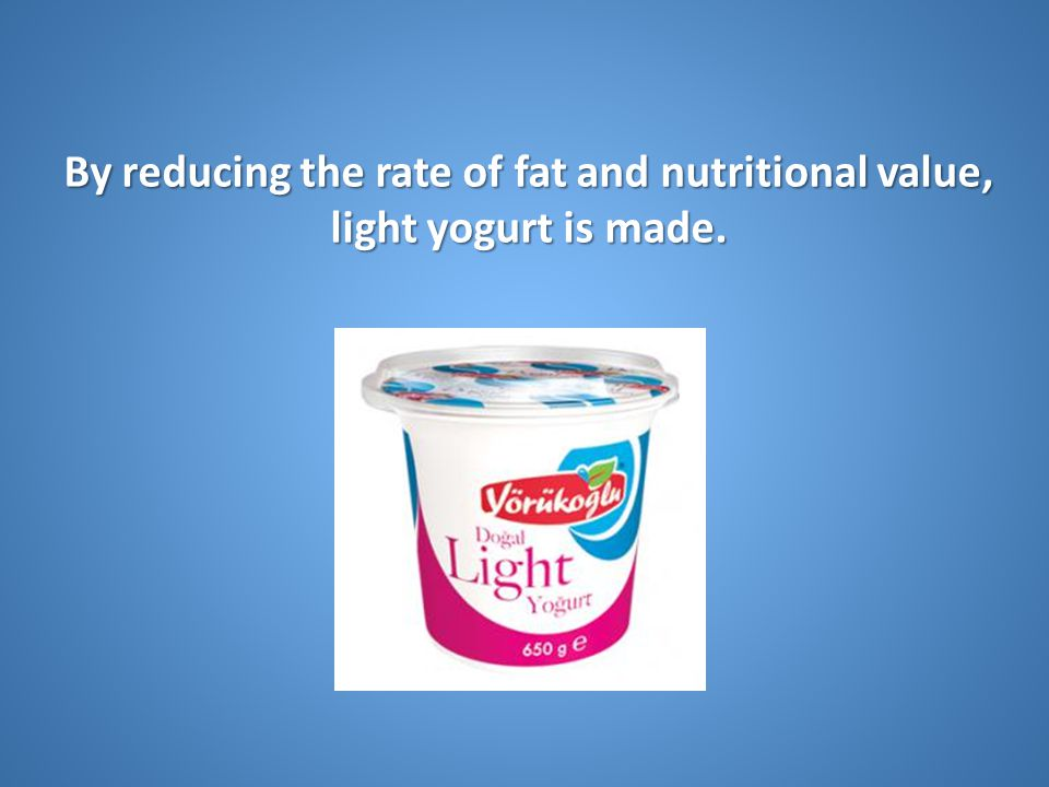 By reducing the rate of fat and nutritional value, light yogurt is made.