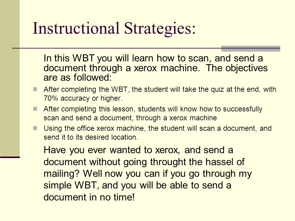 Instructional Strategies: In this WBT you will learn how to scan, and send a document through a xerox machine.