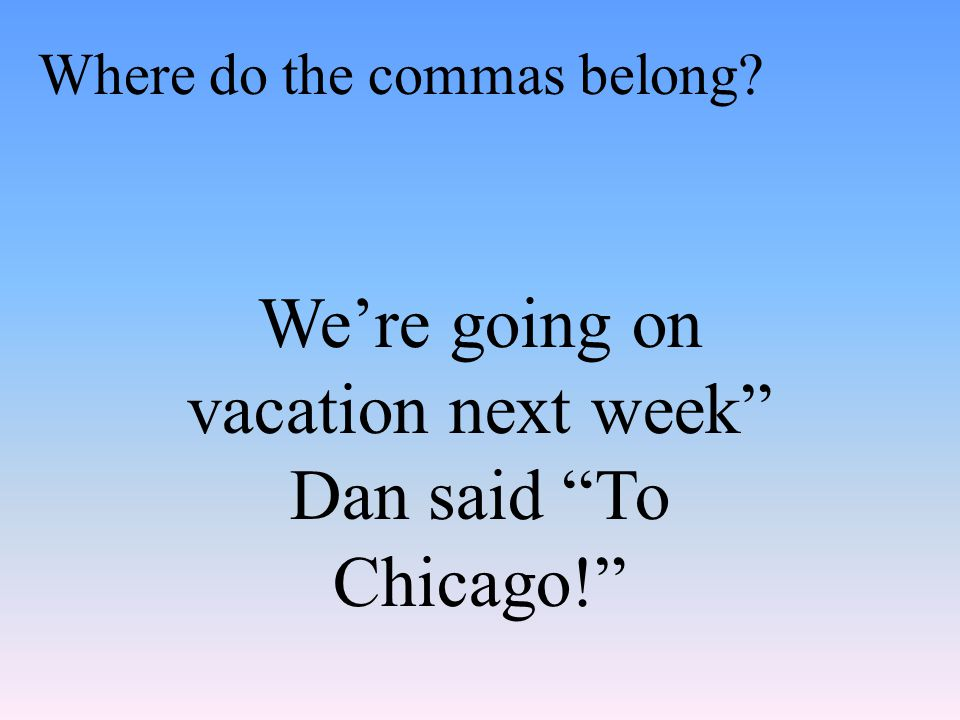 We're going on vacation next week Dan said To Chicago! Where do the commas belong