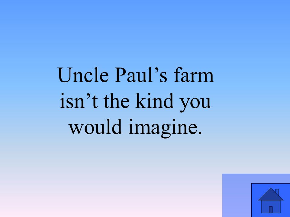 Uncle Paul's farm isn't the kind you would imagine.