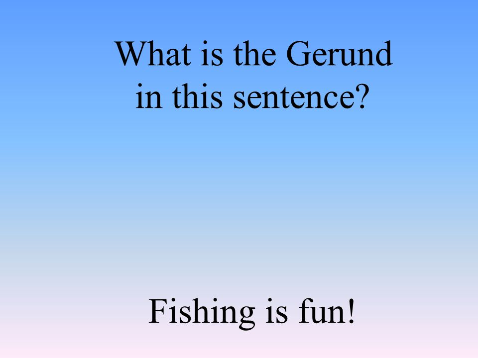 What is the Gerund in this sentence Fishing is fun!