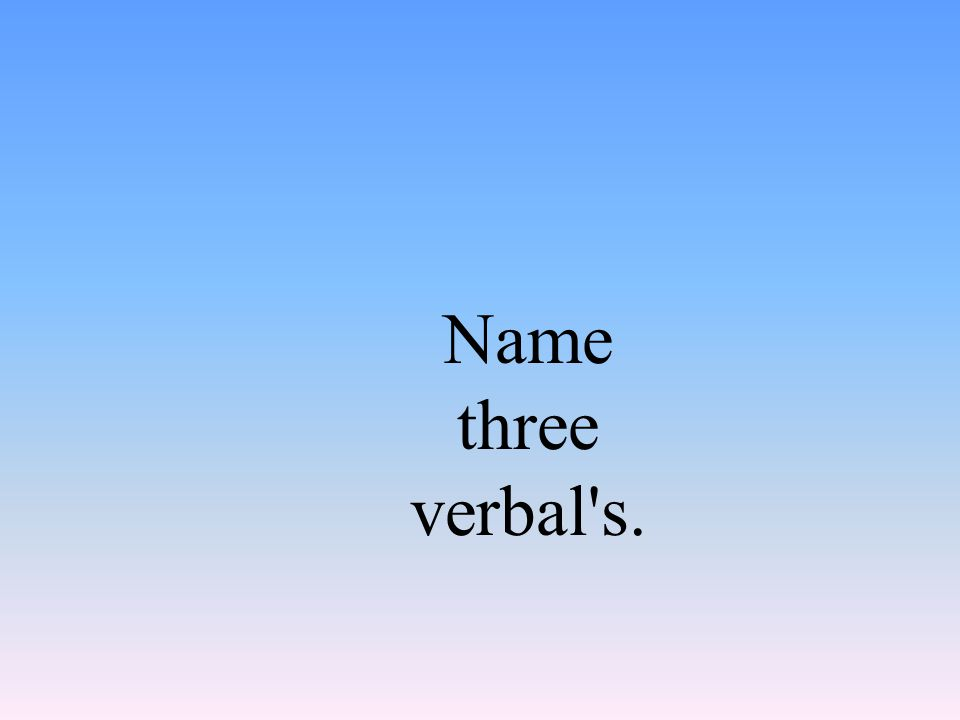Name three verbal s.