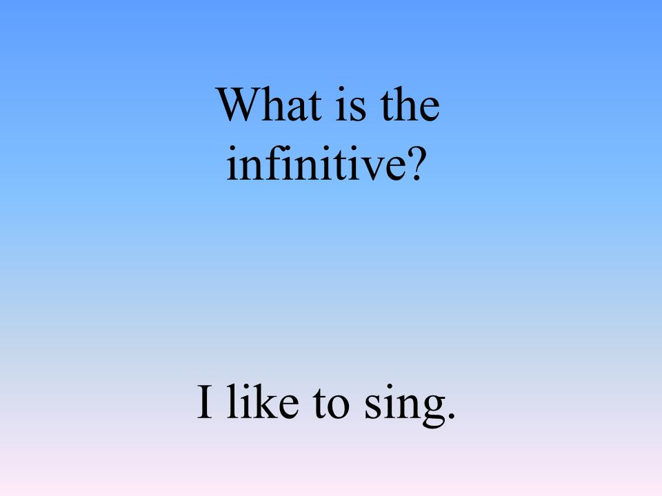 What is the infinitive I like to sing.