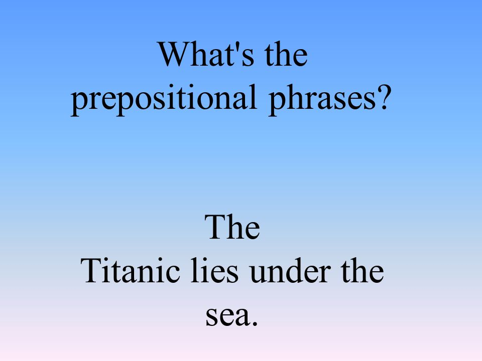 What s the prepositional phrases The Titanic lies under the sea.