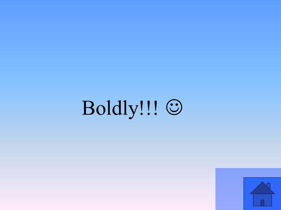 Boldly!!!