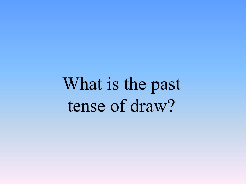 What is the past tense of draw