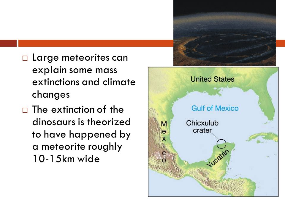  Large meteorites can explain some mass extinctions and climate changes  The extinction of the dinosaurs is theorized to have happened by a meteorite roughly 10-15km wide
