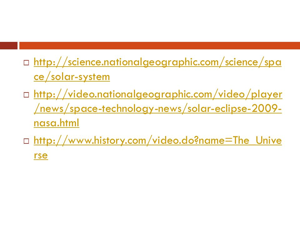  http://science.nationalgeographic.com/science/spa ce/solar-system http://science.nationalgeographic.com/science/spa ce/solar-system  http://video.nationalgeographic.com/video/player /news/space-technology-news/solar-eclipse-2009- nasa.html http://video.nationalgeographic.com/video/player /news/space-technology-news/solar-eclipse-2009- nasa.html  http://www.history.com/video.do name=The_Unive rse http://www.history.com/video.do name=The_Unive rse