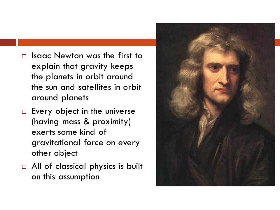  Isaac Newton was the first to explain that gravity keeps the planets in orbit around the sun and satellites in orbit around planets  Every object in the universe (having mass & proximity) exerts some kind of gravitational force on every other object  All of classical physics is built on this assumption