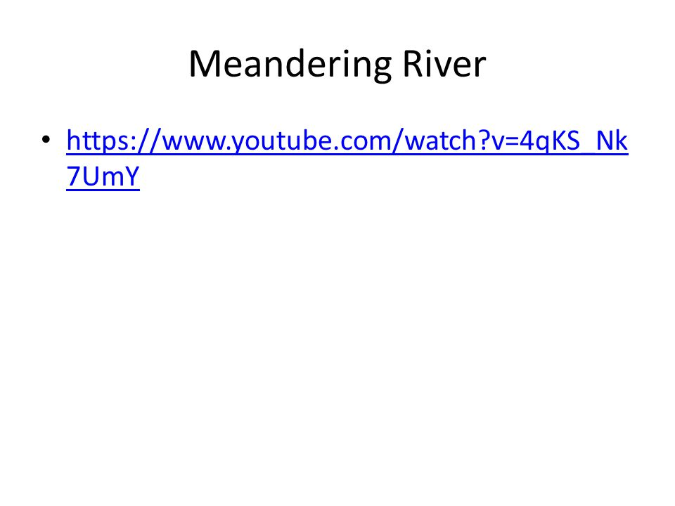 Meandering River https://www.youtube.com/watch?v=4qKS_Nk 7UmY https://www.youtube.com/watch?v=4qKS_Nk 7UmY