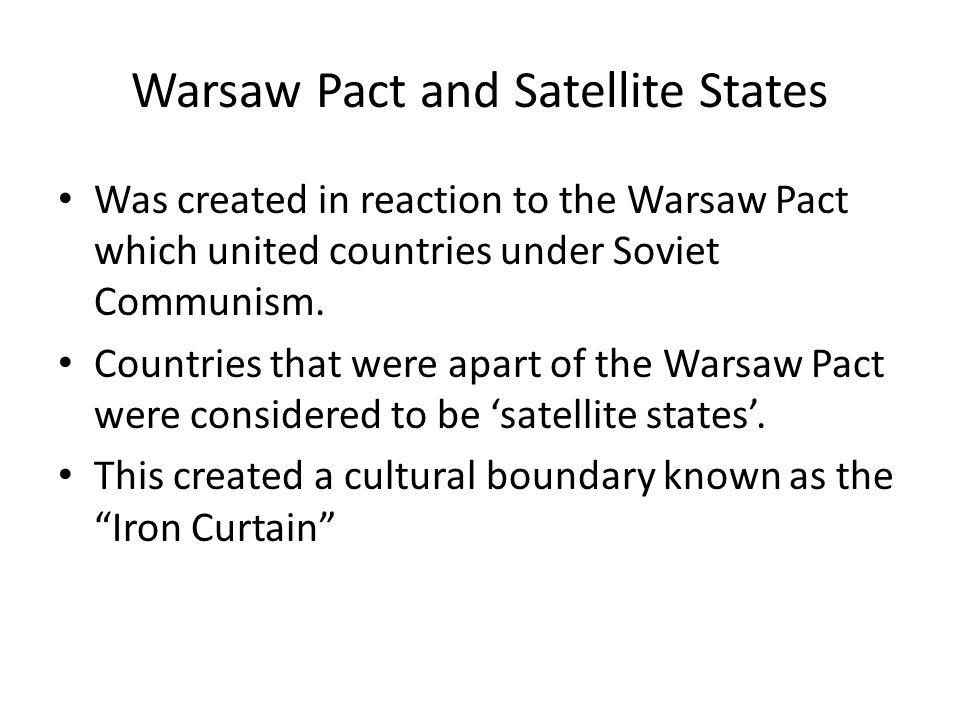 Warsaw Pact and Satellite States Was created in reaction to the Warsaw Pact which united countries under Soviet Communism. Countries that were apart o