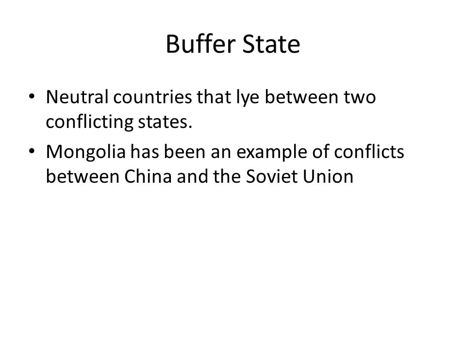 Buffer State Neutral countries that lye between two conflicting states. Mongolia has been an example of conflicts between China and the Soviet Union