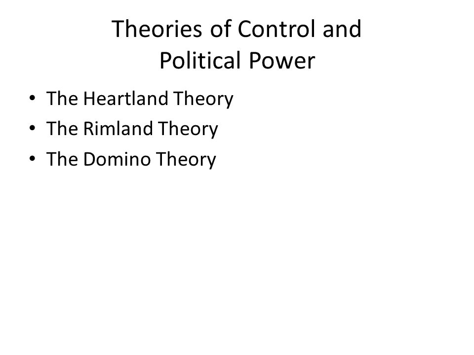 Theories of Control and Political Power The Heartland Theory The Rimland Theory The Domino Theory