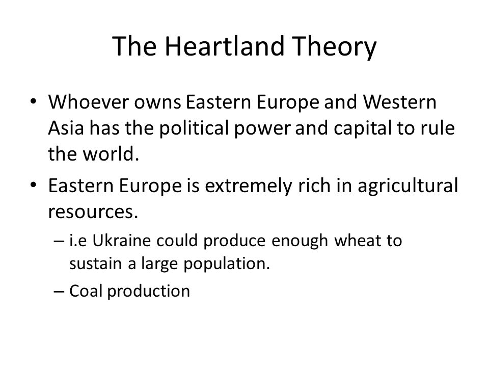 The Heartland Theory Whoever owns Eastern Europe and Western Asia has the political power and capital to rule the world. Eastern Europe is extremely r