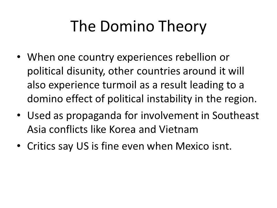 The Domino Theory When one country experiences rebellion or political disunity, other countries around it will also experience turmoil as a result lea