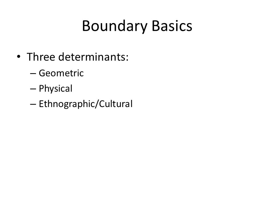 Boundary Basics Three determinants: – Geometric – Physical – Ethnographic/Cultural