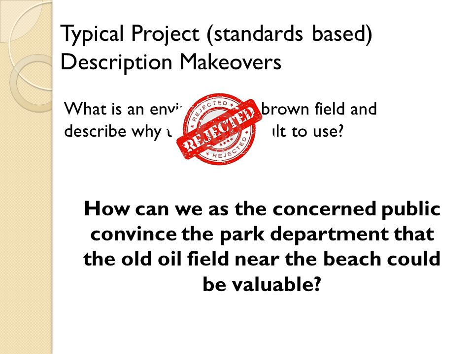 Typical Project (standards based) Description Makeovers What is an environmental brown field and describe why they are difficult to use.