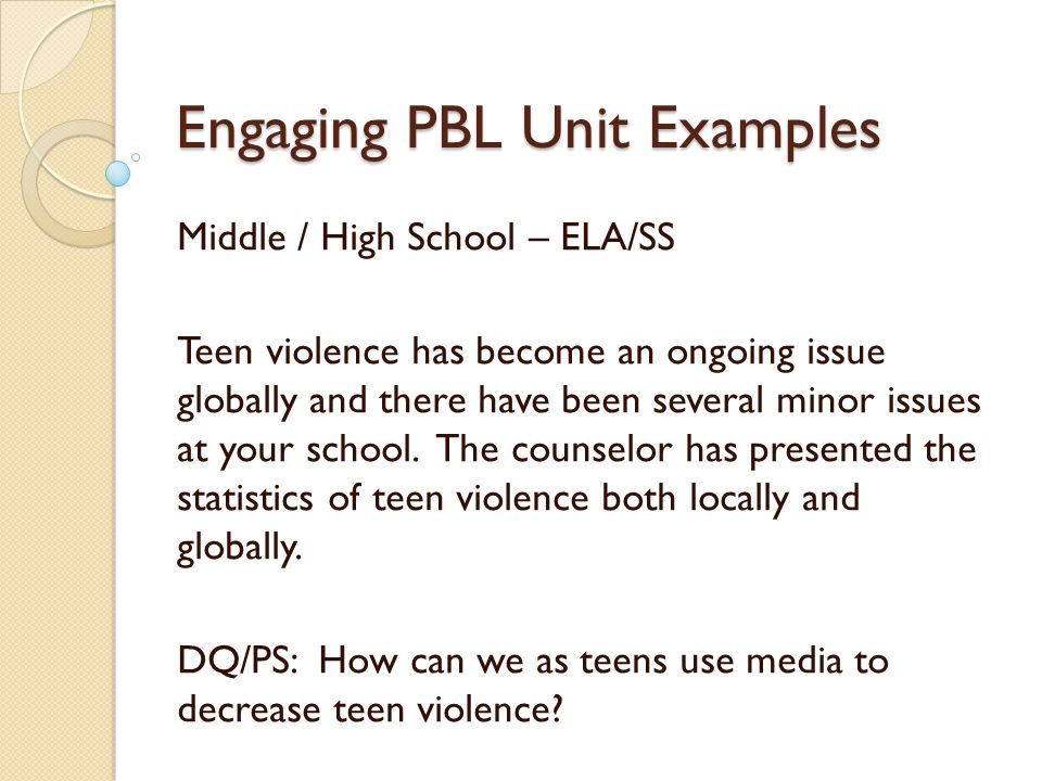 Engaging PBL Unit Examples Middle / High School – ELA/SS Teen violence has become an ongoing issue globally and there have been several minor issues at your school.