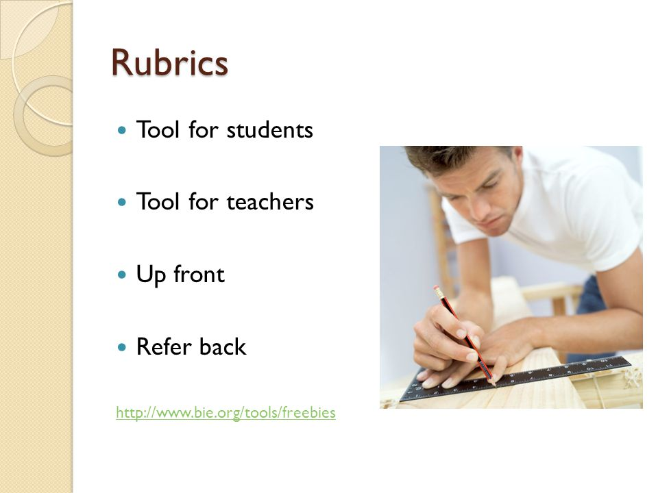 Rubrics Tool for students Tool for teachers Up front Refer back http://www.bie.org/tools/freebies