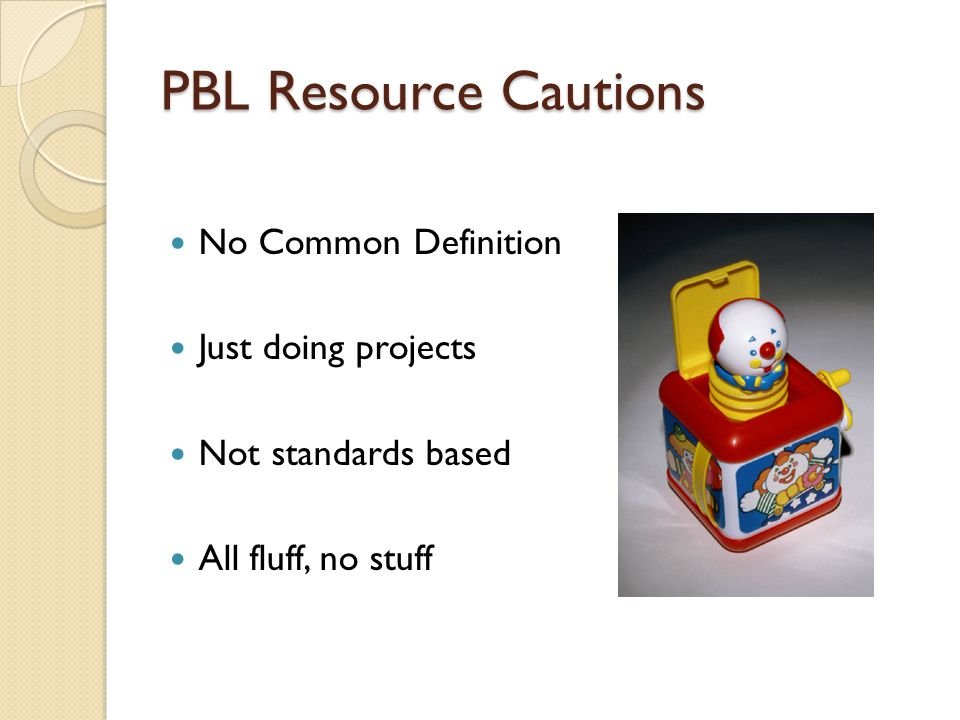 PBL Resource Cautions No Common Definition Just doing projects Not standards based All fluff, no stuff