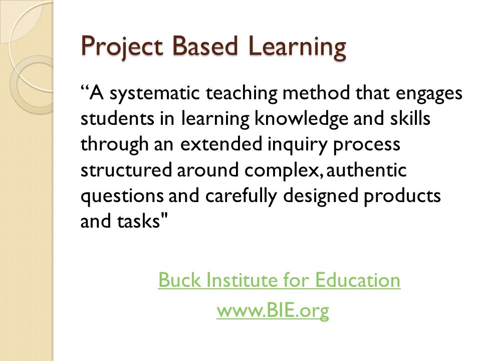 Project Based Learning A systematic teaching method that engages students in learning knowledge and skills through an extended inquiry process structured around complex, authentic questions and carefully designed products and tasks Buck Institute for Education www.BIE.org